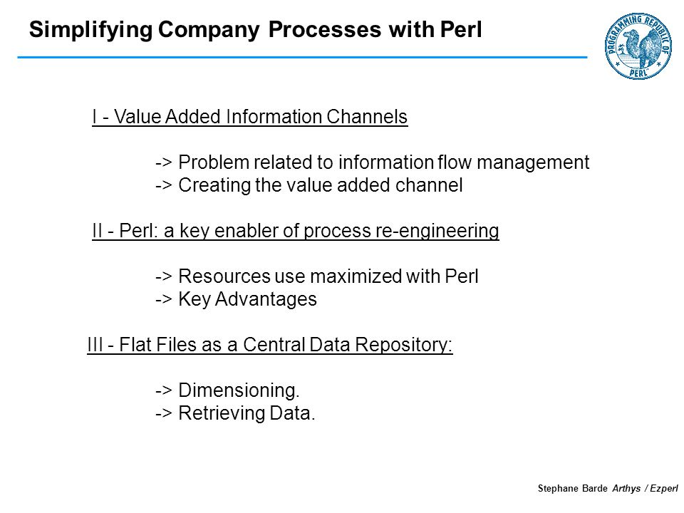 Simplifying Company Processes with Perl Stephane Barde Arthys / Ezperl I - Value Added Information Channels -> Problem related to information flow management -> Creating the value added channel II - Perl: a key enabler of process re-engineering -> Resources use maximized with Perl -> Key Advantages III - Flat Files as a Central Data Repository: -> Dimensioning.
