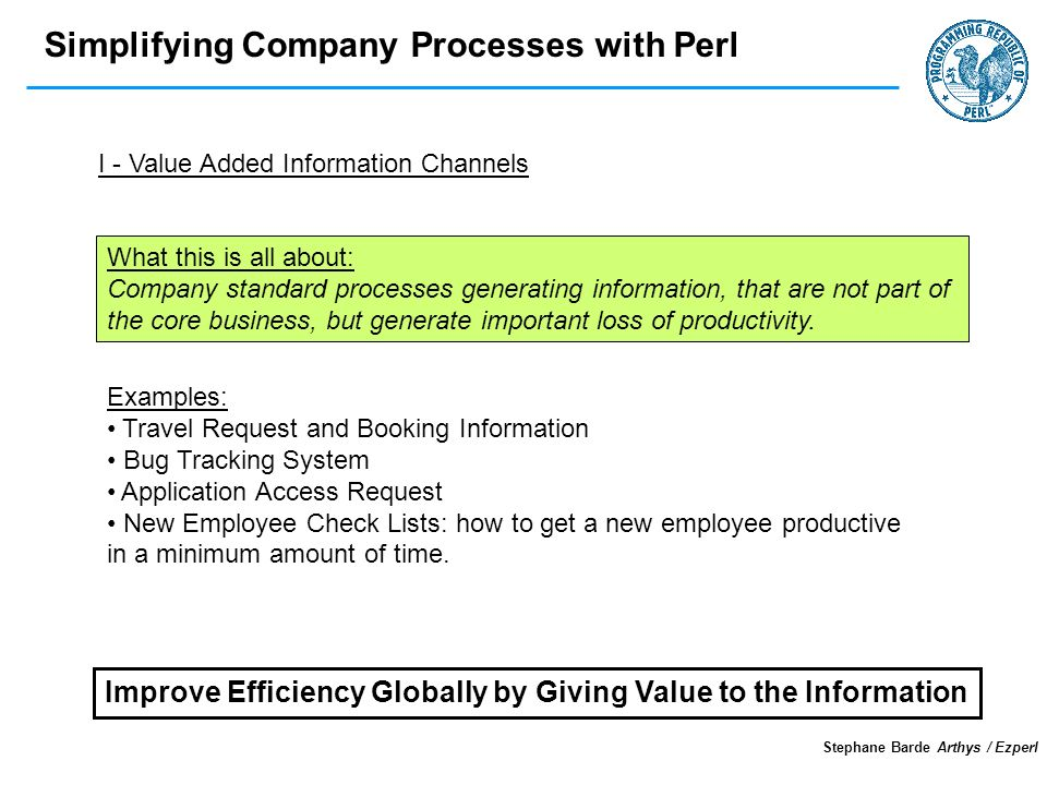 Simplifying Company Processes with Perl Stephane Barde Arthys / Ezperl I - Value Added Information Channels What this is all about: Company standard processes generating information, that are not part of the core business, but generate important loss of productivity.