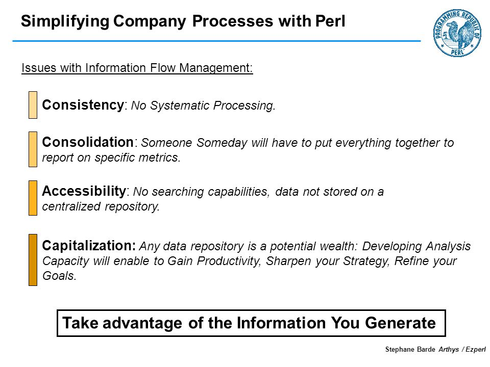 Simplifying Company Processes with Perl Stephane Barde Arthys / Ezperl Issues with Information Flow Management: Take advantage of the Information You