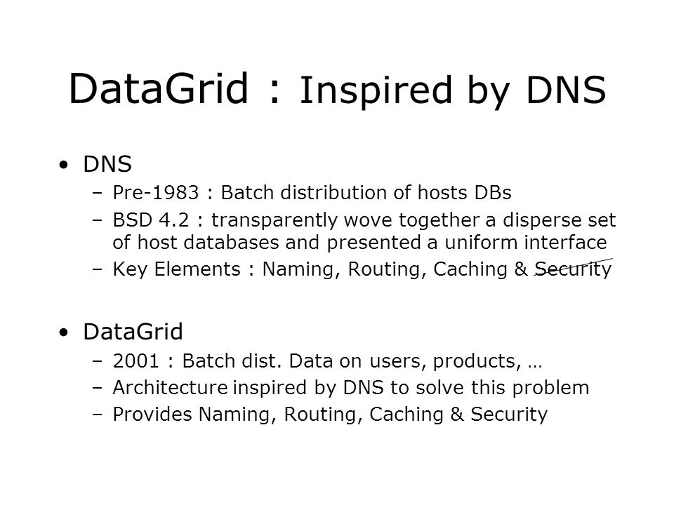 DataGrid : Inspired by DNS DNS –Pre-1983 : Batch distribution of hosts DBs –BSD 4.2 : transparently wove together a disperse set of host databases and presented a uniform interface –Key Elements : Naming, Routing, Caching & Security DataGrid –2001 : Batch dist.