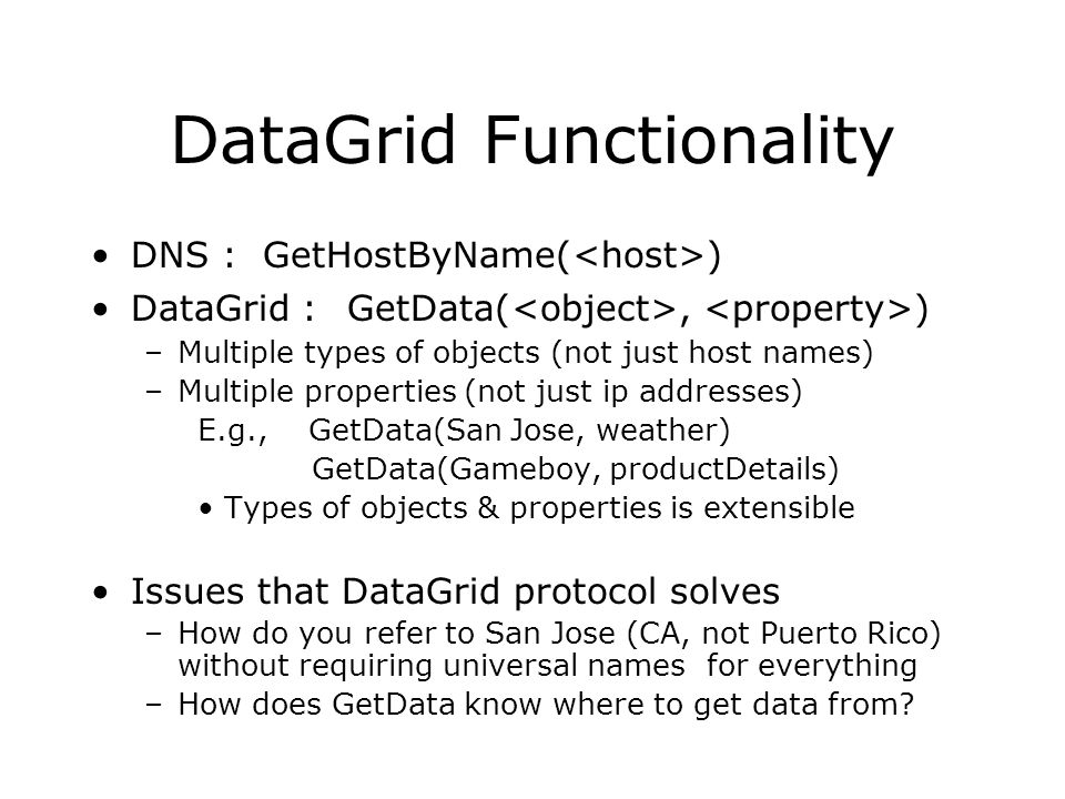 DataGrid Functionality DNS : GetHostByName( ) DataGrid : GetData(, ) –Multiple types of objects (not just host names) –Multiple properties (not just ip addresses) E.g., GetData(San Jose, weather) GetData(Gameboy, productDetails) Types of objects & properties is extensible Issues that DataGrid protocol solves –How do you refer to San Jose (CA, not Puerto Rico) without requiring universal names for everything –How does GetData know where to get data from