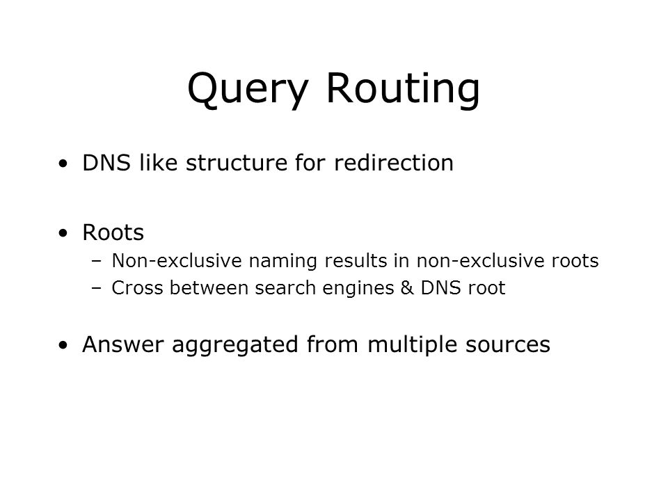 Query Routing DNS like structure for redirection Roots –Non-exclusive naming results in non-exclusive roots –Cross between search engines & DNS root Answer aggregated from multiple sources