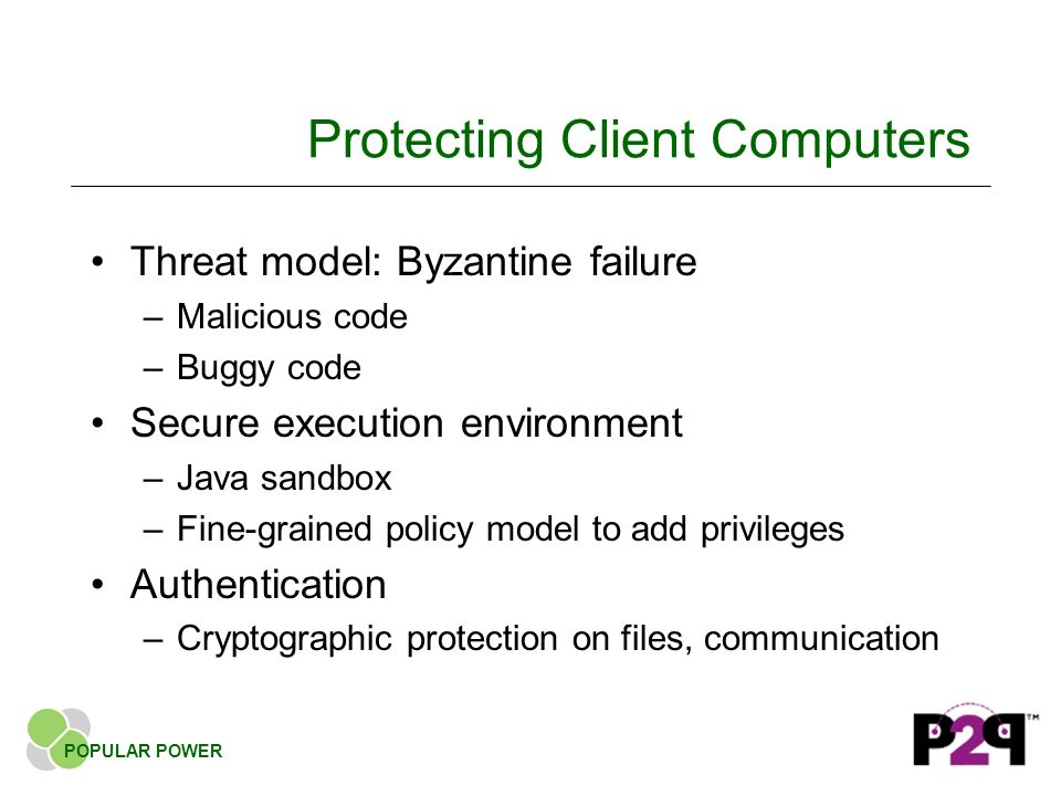 Protecting Client Computers Threat model: Byzantine failure –Malicious code –Buggy code Secure execution environment –Java sandbox –Fine-grained policy model to add privileges Authentication –Cryptographic protection on files, communication POPULAR POWER