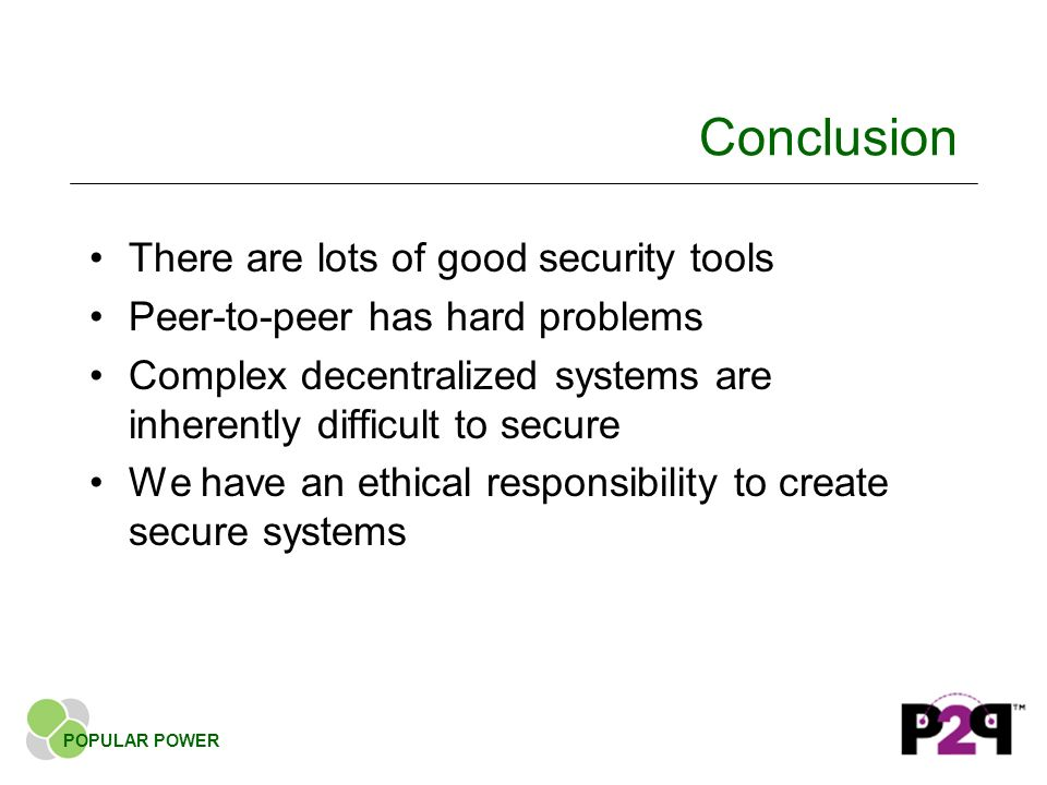 Conclusion There are lots of good security tools Peer-to-peer has hard problems Complex decentralized systems are inherently difficult to secure We have an ethical responsibility to create secure systems POPULAR POWER