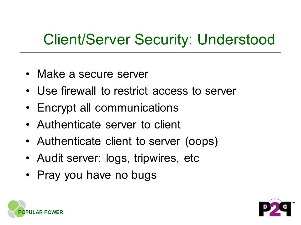 Client/Server Security: Understood Make a secure server Use firewall to restrict access to server Encrypt all communications Authenticate server to client Authenticate client to server (oops) Audit server: logs, tripwires, etc Pray you have no bugs POPULAR POWER