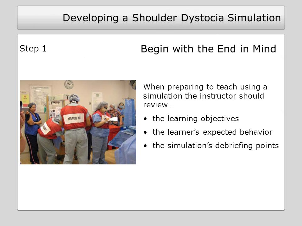 Begin with the End in Mind When preparing to teach using a simulation the instructor should review… the learning objectives the learners expected behavior the simulations debriefing points Step 1
