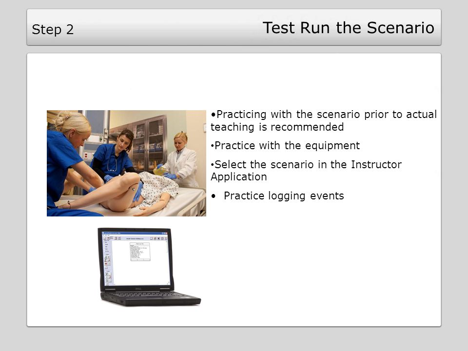 Test Run the Scenario Practicing with the scenario prior to actual teaching is recommended Practice with the equipment Select the scenario in the Instructor Application Practice logging events Step 2