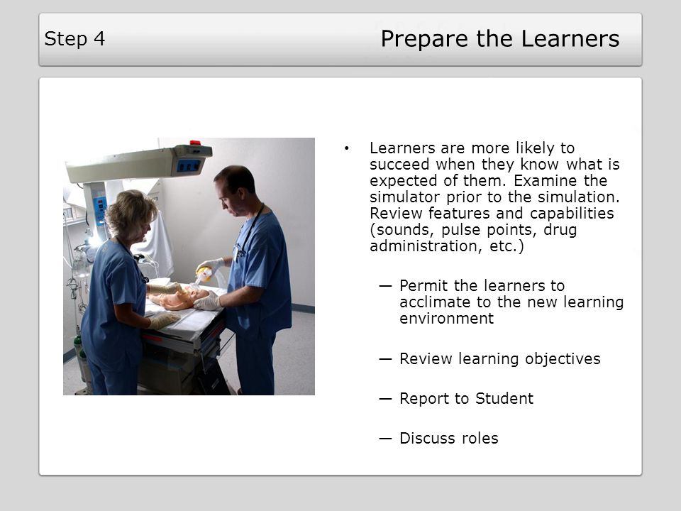 Prepare the Learners Learners are more likely to succeed when they know what is expected of them. Examine the simulator prior to the simulation. Revie