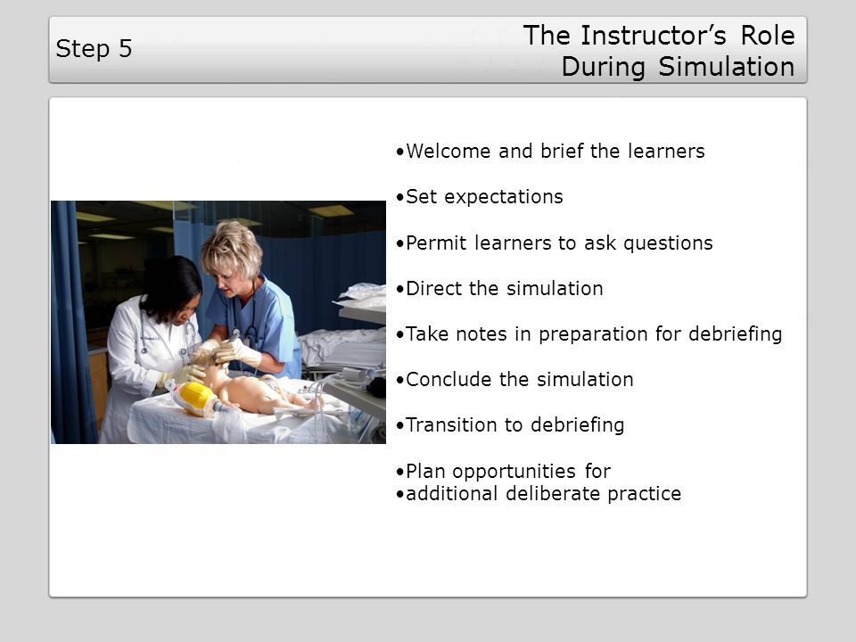 The Instructors Role During Simulation Step 5 Welcome and brief the learners Set expectations Permit learners to ask questions Direct the simulation Take notes in preparation for debriefing Conclude the simulation Transition to debriefing Plan opportunities for additional deliberate practice