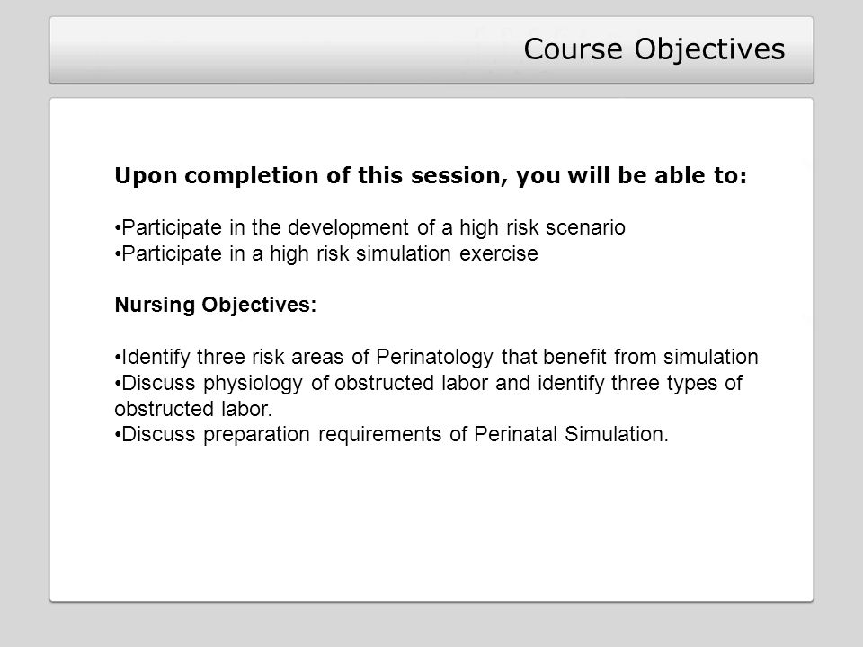 Course Objectives Upon completion of this session, you will be able to: Participate in the development of a high risk scenario Participate in a high risk simulation exercise Nursing Objectives: Identify three risk areas of Perinatology that benefit from simulation Discuss physiology of obstructed labor and identify three types of obstructed labor.