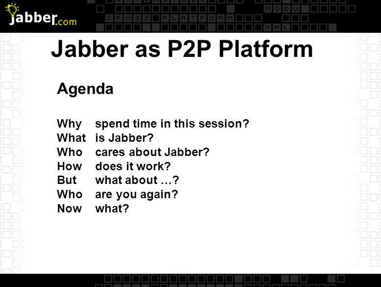 Jabber as P2P Platform Agenda Why spend time in this session.