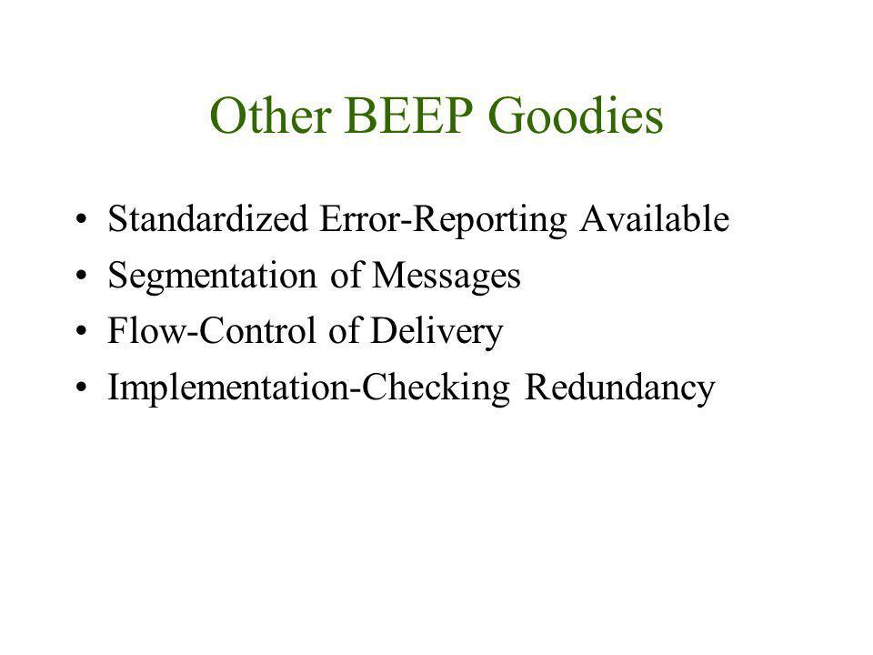 Other BEEP Goodies Standardized Error-Reporting Available Segmentation of Messages Flow-Control of Delivery Implementation-Checking Redundancy