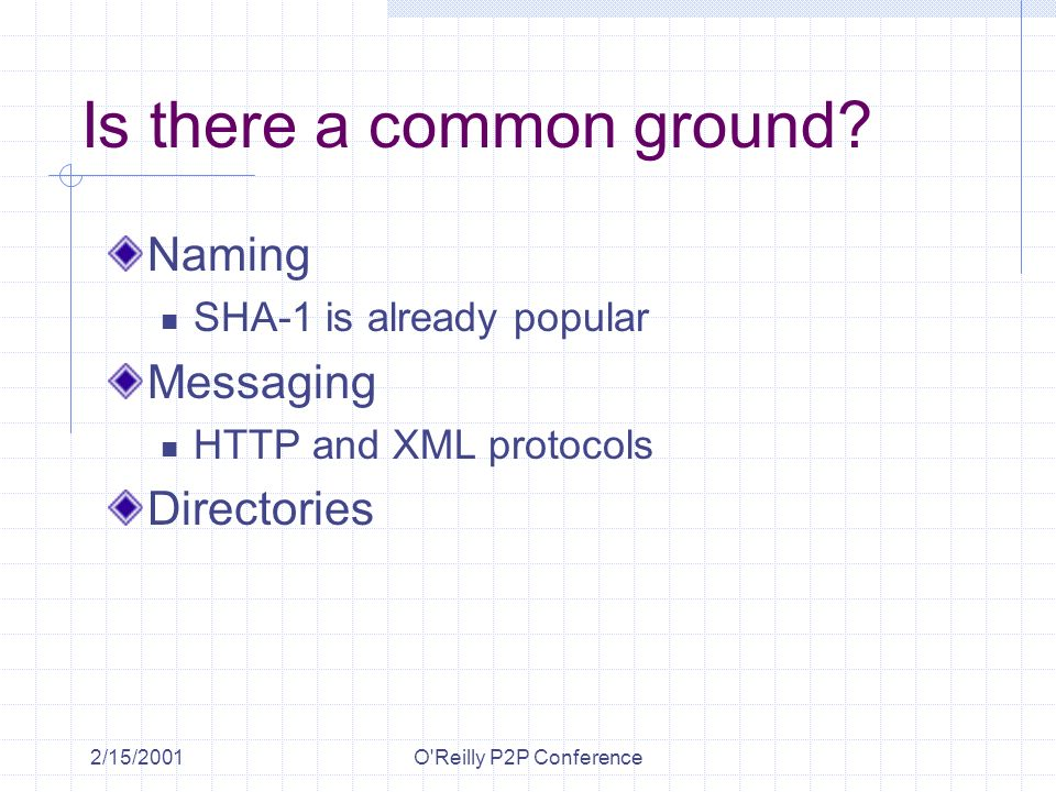 2/15/2001O'Reilly P2P Conference Is there a common ground? Naming SHA-1 is already popular Messaging HTTP and XML protocols Directories