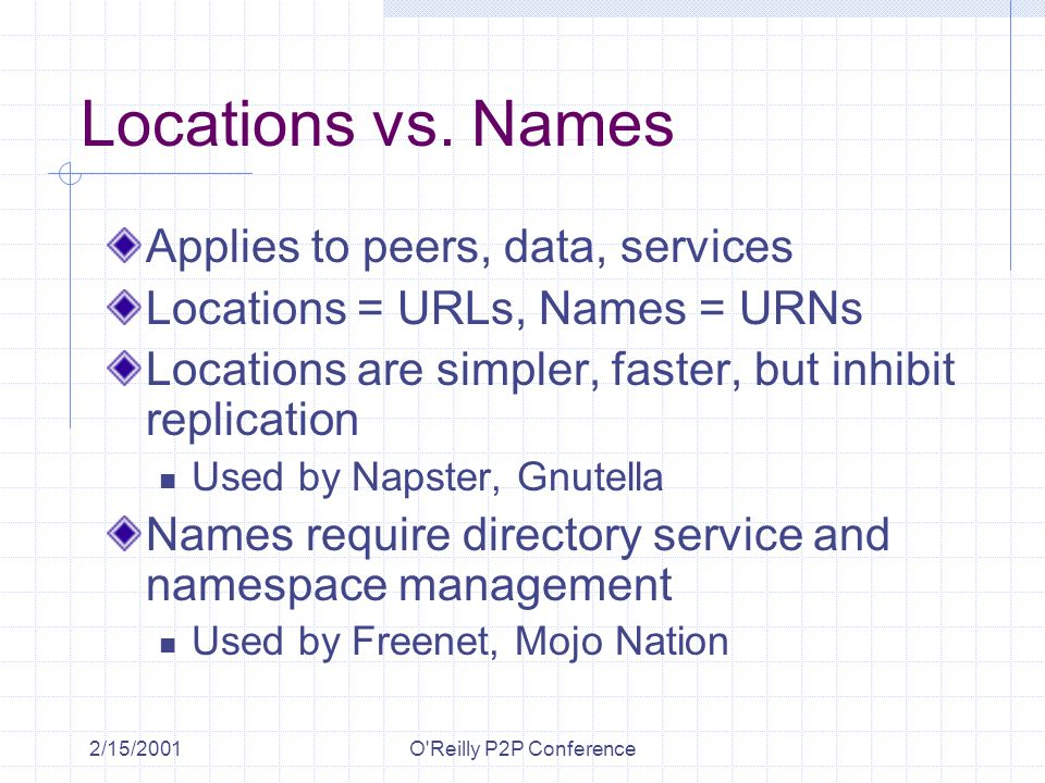 2/15/2001O'Reilly P2P Conference Locations vs. Names Applies to peers, data, services Locations = URLs, Names = URNs Locations are simpler, faster, bu