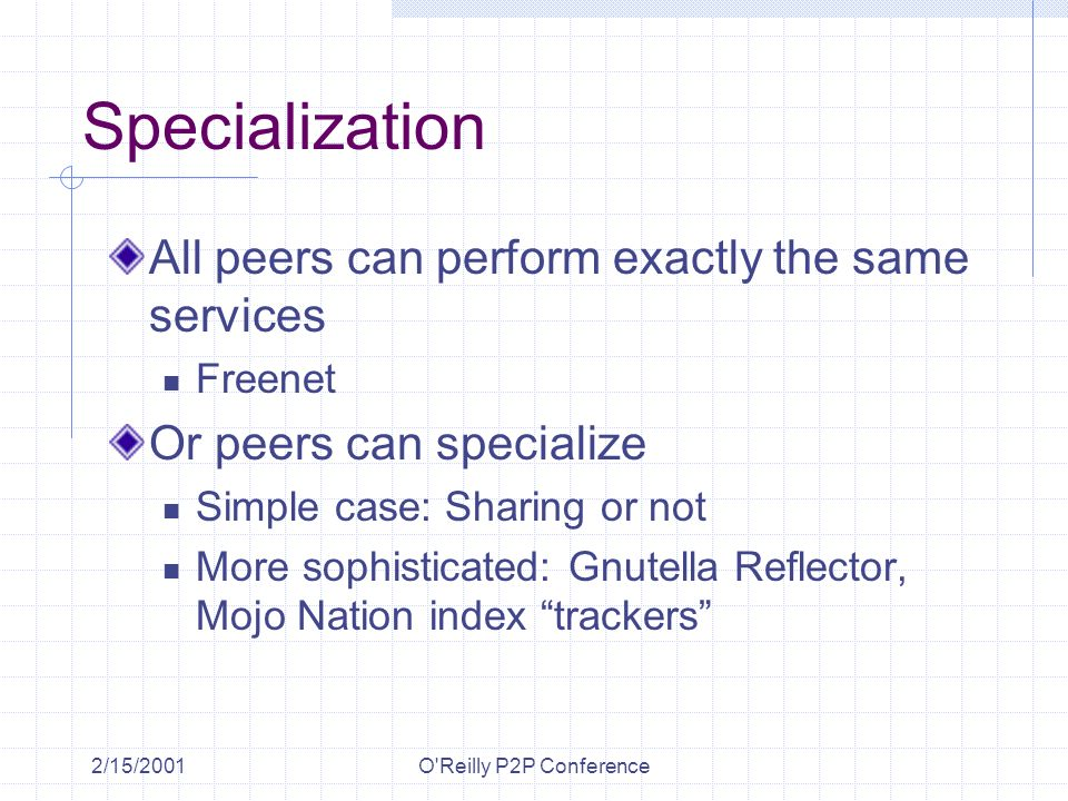 2/15/2001O'Reilly P2P Conference Specialization All peers can perform exactly the same services Freenet Or peers can specialize Simple case: Sharing o