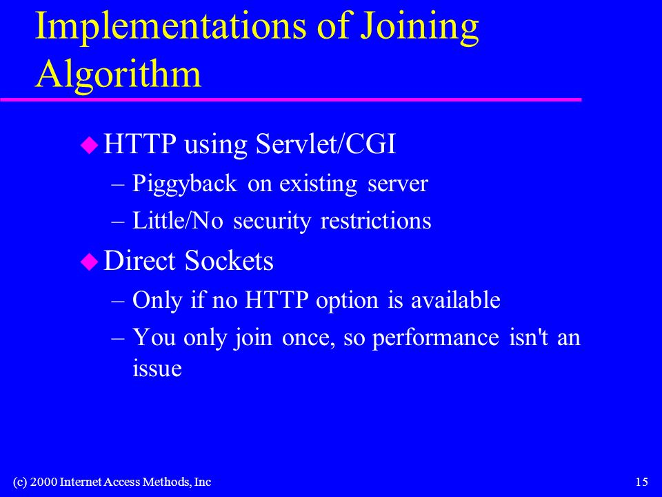 (c) 2000 Internet Access Methods, Inc15 Implementations of Joining Algorithm u HTTP using Servlet/CGI –Piggyback on existing server –Little/No security restrictions u Direct Sockets –Only if no HTTP option is available –You only join once, so performance isn t an issue