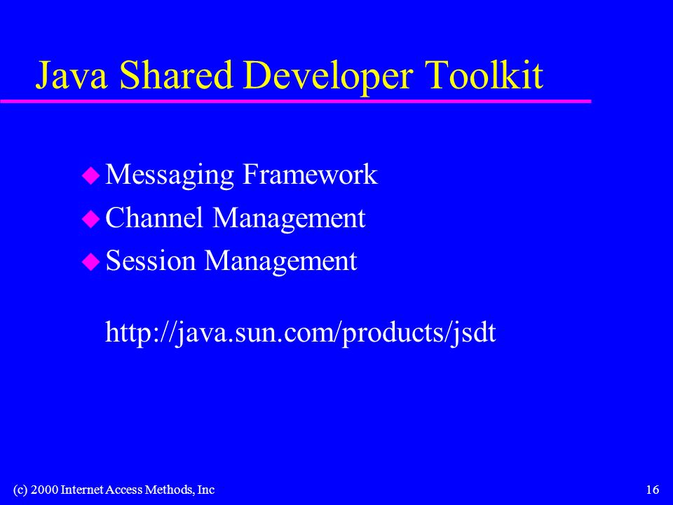 (c) 2000 Internet Access Methods, Inc16 Java Shared Developer Toolkit u Messaging Framework u Channel Management u Session Management http://java.sun.com/products/jsdt