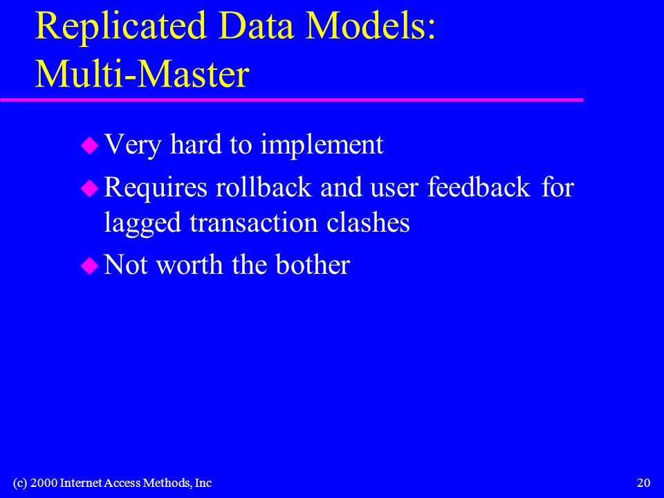 (c) 2000 Internet Access Methods, Inc20 Replicated Data Models: Multi-Master u Very hard to implement u Requires rollback and user feedback for lagged transaction clashes u Not worth the bother
