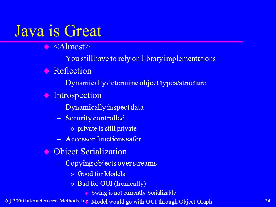 (c) 2000 Internet Access Methods, Inc24 Java is Great u –You still have to rely on library implementations u Reflection –Dynamically determine object types/structure u Introspection –Dynamically inspect data –Security controlled »private is still private –Accessor functions safer u Object Serialization –Copying objects over streams »Good for Models »Bad for GUI (Ironically) u Swing is not currently Serializable u Model would go with GUI through Object Graph
