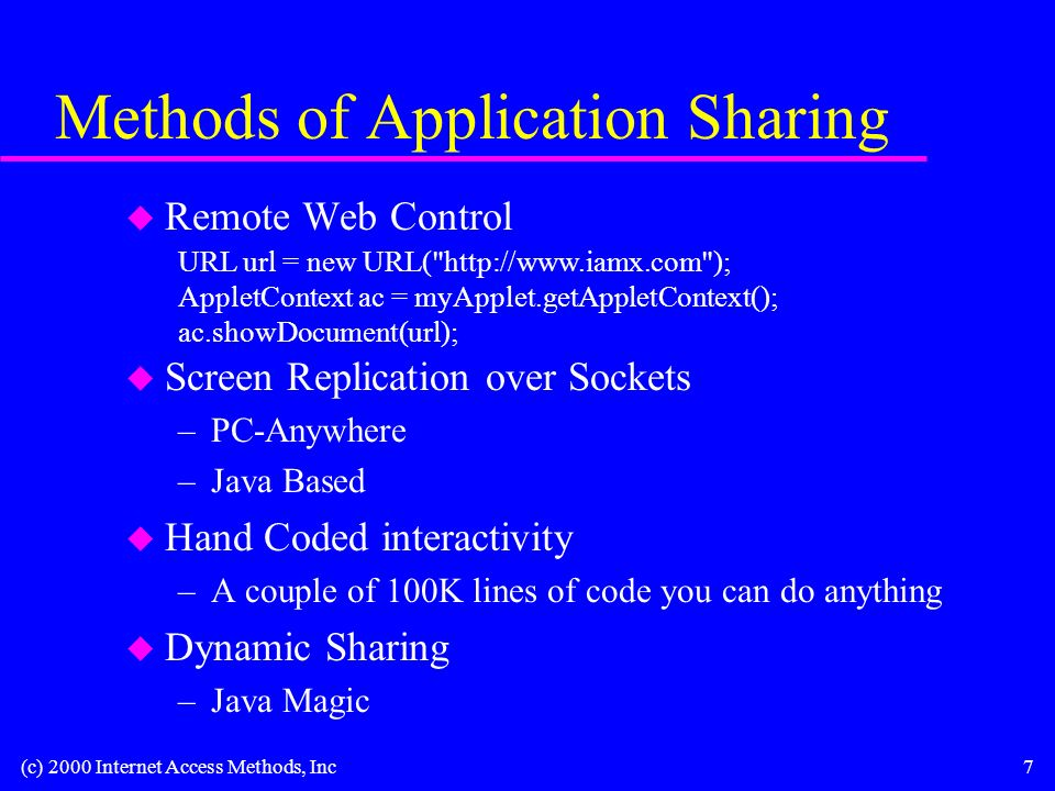 (c) 2000 Internet Access Methods, Inc7 Methods of Application Sharing u Remote Web Control u Screen Replication over Sockets –PC-Anywhere –Java Based u Hand Coded interactivity –A couple of 100K lines of code you can do anything u Dynamic Sharing –Java Magic URL url = new URL(   ); AppletContext ac = myApplet.getAppletContext(); ac.showDocument(url);