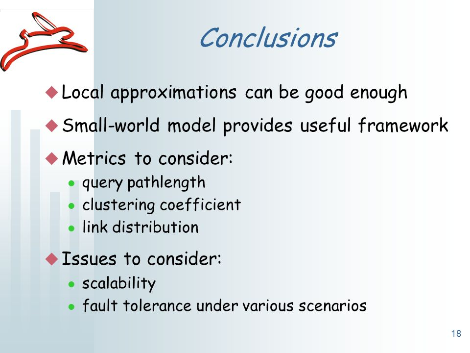 18 Conclusions u Local approximations can be good enough u Small-world model provides useful framework u Metrics to consider: l query pathlength l clustering coefficient l link distribution u Issues to consider: l scalability l fault tolerance under various scenarios