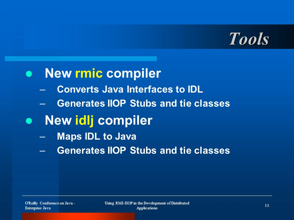 O Reilly Conference on Java - Enterprise Java Using RMI-IIOP in the Development of Distributed Applications 13 Tools New rmic compiler –Converts Java Interfaces to IDL –Generates IIOP Stubs and tie classes New idlj compiler –Maps IDL to Java –Generates IIOP Stubs and tie classes