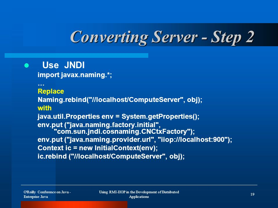 O Reilly Conference on Java - Enterprise Java Using RMI-IIOP in the Development of Distributed Applications 19 Converting Server - Step 2 Use JNDI import javax.naming.*; … Replace Naming.rebind( //localhost/ComputeServer , obj); with java.util.Properties env = System.getProperties(); env.put ( java.naming.factory.initial , com.sun.jndi.cosnaming.CNCtxFactory ); env.put ( java.naming.provider.url , iiop://localhost:900 ); Context ic = new InitialContext(env); ic.rebind ( //localhost/ComputeServer , obj);