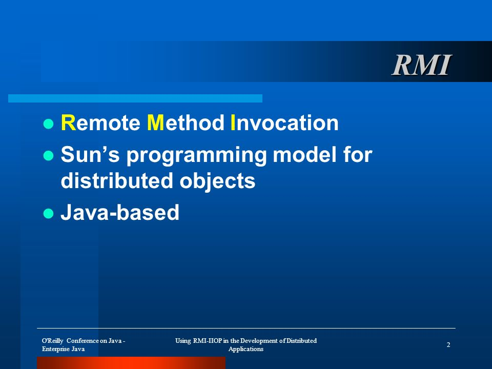 O Reilly Conference on Java - Enterprise Java Using RMI-IIOP in the Development of Distributed Applications 43 Support for Objects by Value Supported in CORBA 2.3 specification Initial support by Java IDL ORB Support now added by Major ORB vendors Support defined for Java and C++
