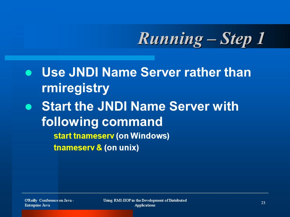 O Reilly Conference on Java - Enterprise Java Using RMI-IIOP in the Development of Distributed Applications 23 Running – Step 1 Use JNDI Name Server rather than rmiregistry Start the JNDI Name Server with following command start tnameserv (on Windows) tnameserv & (on unix)