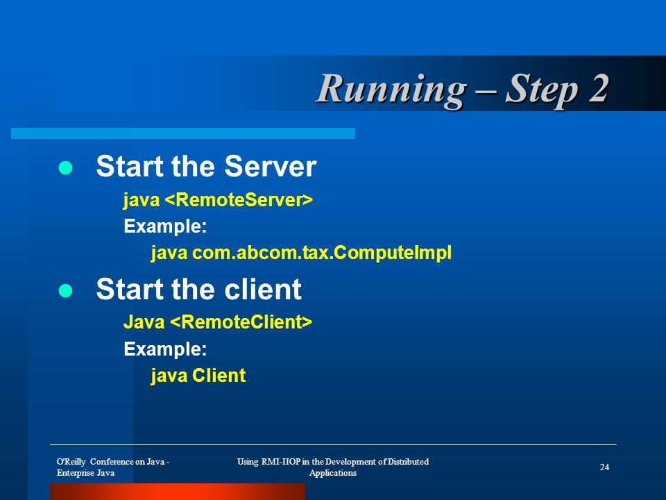O Reilly Conference on Java - Enterprise Java Using RMI-IIOP in the Development of Distributed Applications 24 Running – Step 2 Start the Server java Example: java com.abcom.tax.ComputeImpl Start the client Java Example: java Client