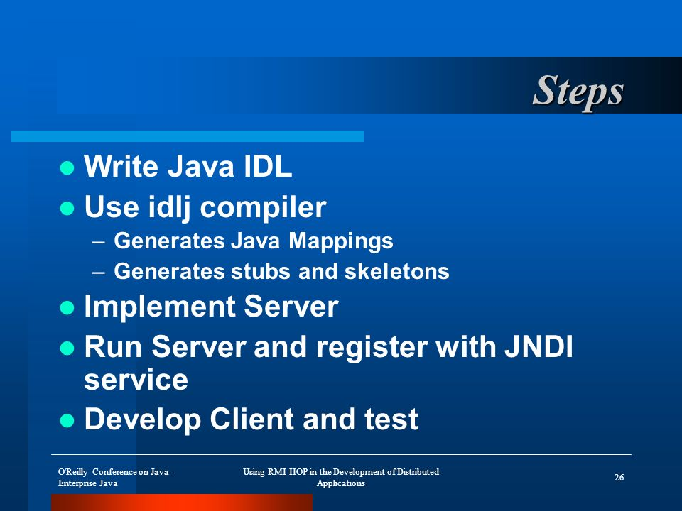 O Reilly Conference on Java - Enterprise Java Using RMI-IIOP in the Development of Distributed Applications 26 Steps Write Java IDL Use idlj compiler –Generates Java Mappings –Generates stubs and skeletons Implement Server Run Server and register with JNDI service Develop Client and test