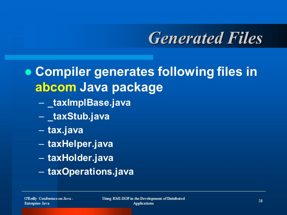 O Reilly Conference on Java - Enterprise Java Using RMI-IIOP in the Development of Distributed Applications 28 Generated Files Compiler generates following files in abcom Java package –_taxImplBase.java –_taxStub.java –tax.java –taxHelper.java –taxHolder.java –taxOperations.java