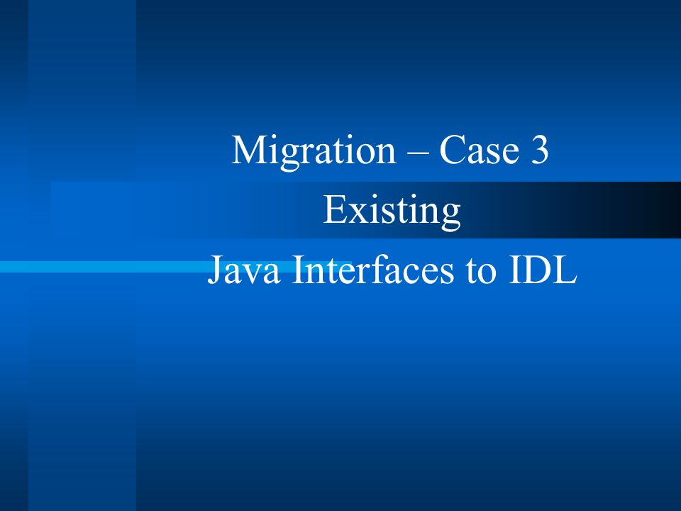 Migration – Case 3 Existing Java Interfaces to IDL