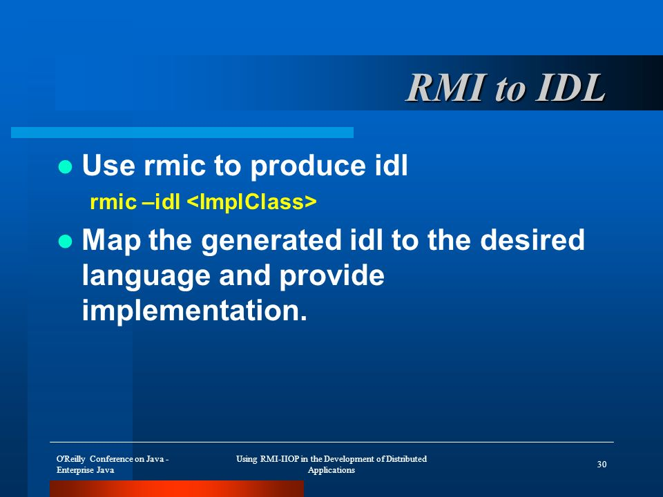 O Reilly Conference on Java - Enterprise Java Using RMI-IIOP in the Development of Distributed Applications 30 RMI to IDL Use rmic to produce idl rmic –idl Map the generated idl to the desired language and provide implementation.