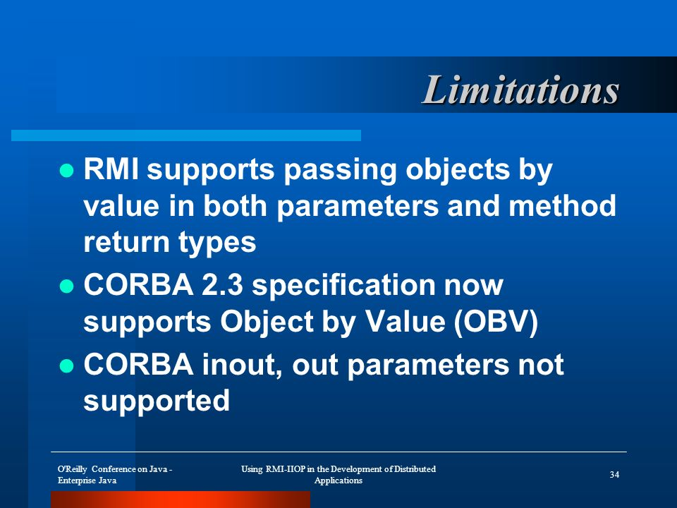 O Reilly Conference on Java - Enterprise Java Using RMI-IIOP in the Development of Distributed Applications 34 Limitations RMI supports passing objects by value in both parameters and method return types CORBA 2.3 specification now supports Object by Value (OBV) CORBA inout, out parameters not supported