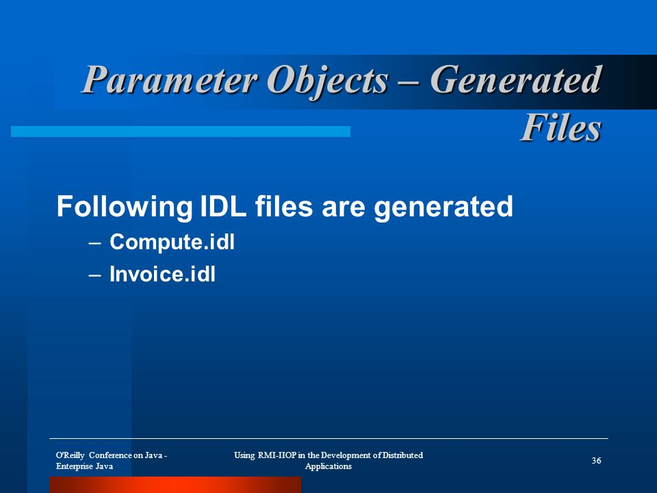 O Reilly Conference on Java - Enterprise Java Using RMI-IIOP in the Development of Distributed Applications 36 Parameter Objects – Generated Files Following IDL files are generated –Compute.idl –Invoice.idl