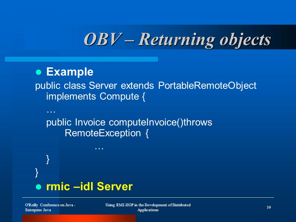 O Reilly Conference on Java - Enterprise Java Using RMI-IIOP in the Development of Distributed Applications 39 OBV – Returning objects Example public class Server extends PortableRemoteObject implements Compute { … public Invoice computeInvoice()throws RemoteException { … } rmic –idl Server