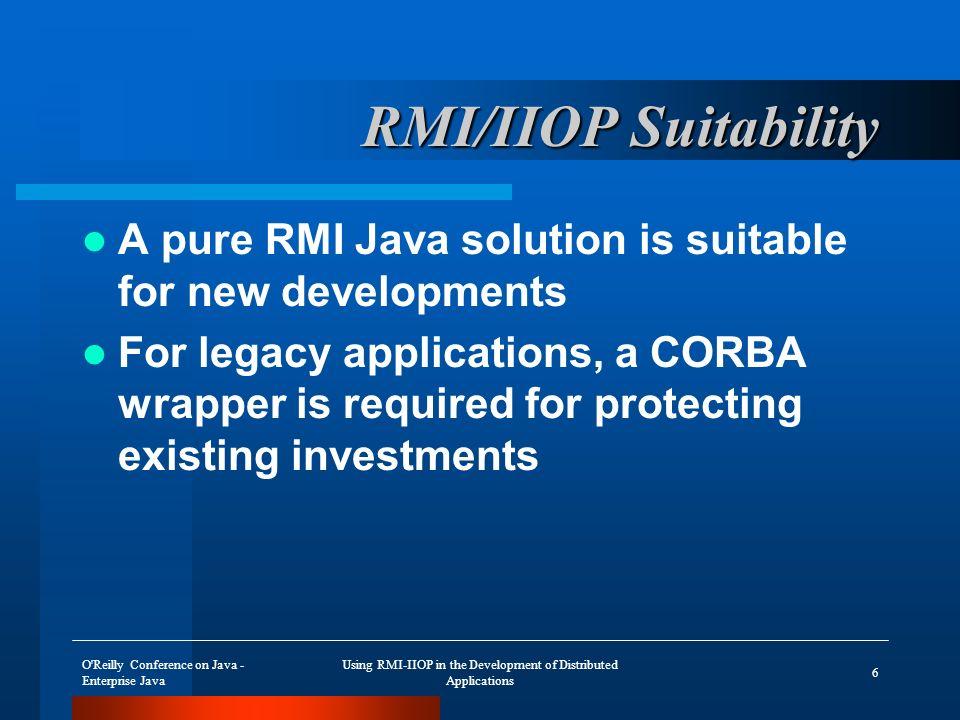 O Reilly Conference on Java - Enterprise Java Using RMI-IIOP in the Development of Distributed Applications 37 Parameter Objects – Compute.idl valuetype Invoice; … interface Compute { void printInvoice(in ::Invoice arg0 ); };