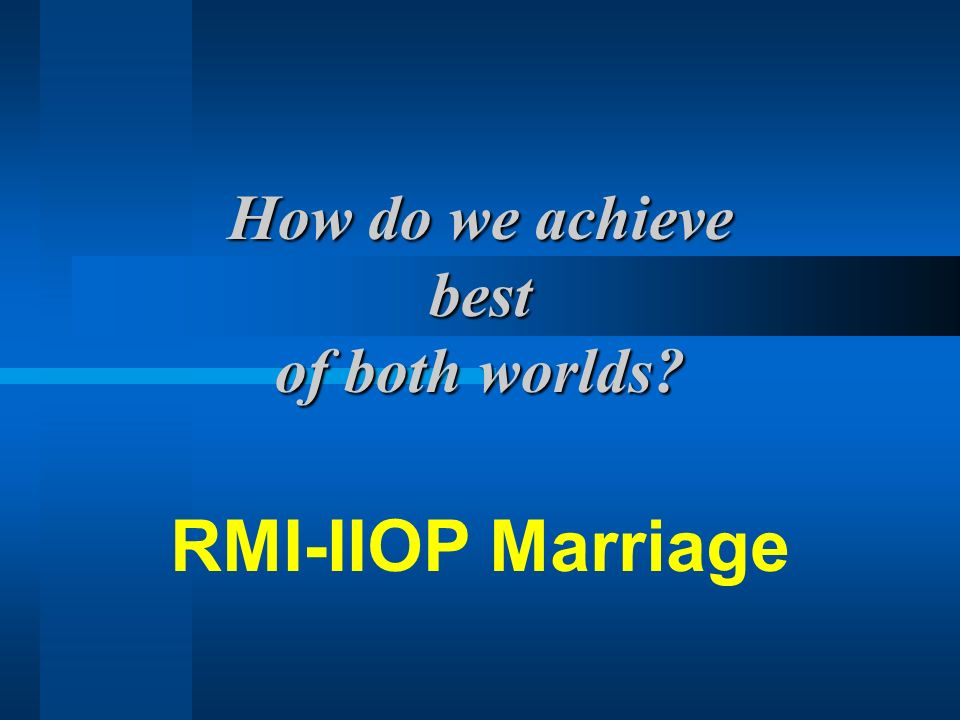 How do we achieve best of both worlds? RMI-IIOP Marriage