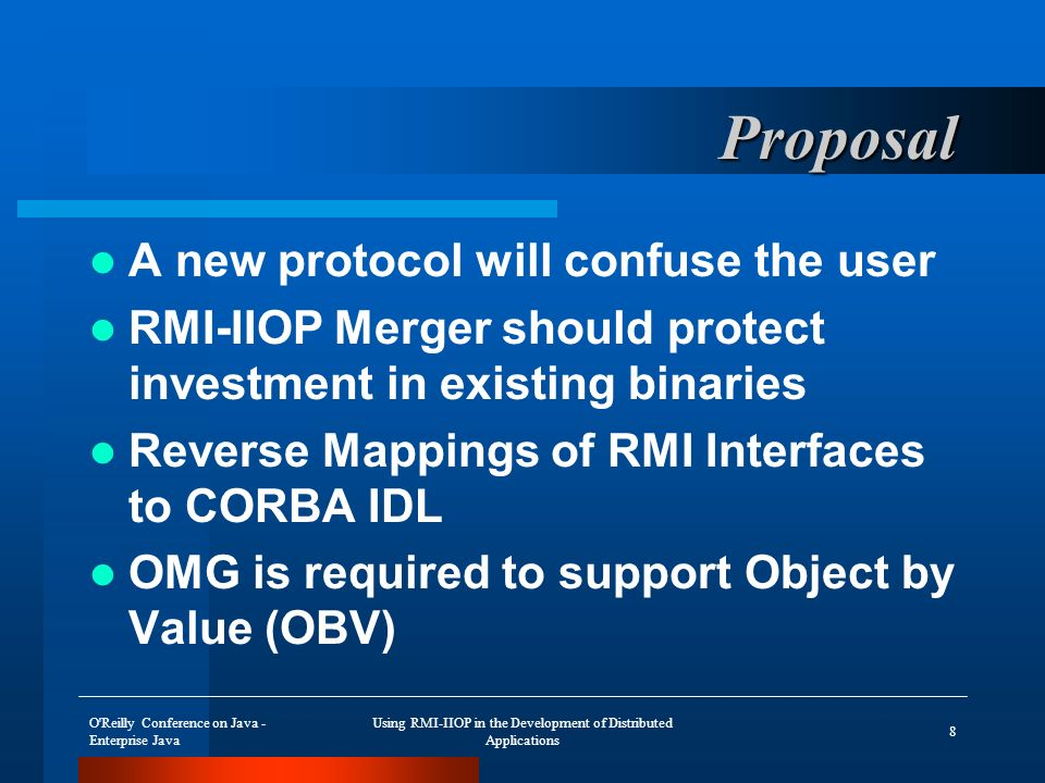 O Reilly Conference on Java - Enterprise Java Using RMI-IIOP in the Development of Distributed Applications 8 Proposal A new protocol will confuse the user RMI-IIOP Merger should protect investment in existing binaries Reverse Mappings of RMI Interfaces to CORBA IDL OMG is required to support Object by Value (OBV)