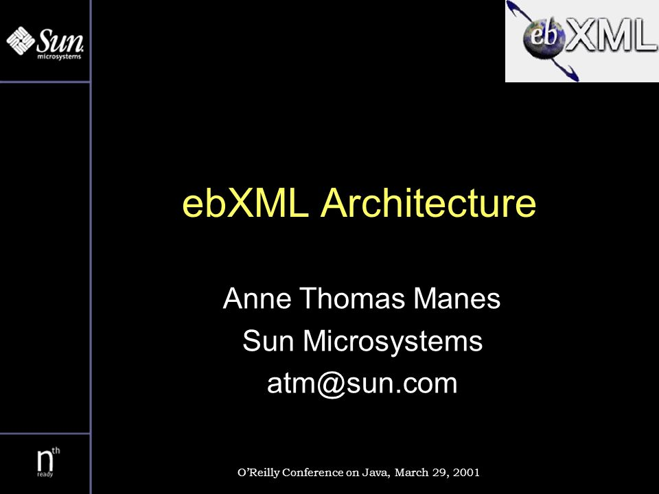ebXML Architecture Anne Thomas Manes Sun Microsystems atm@sun.com OReilly Conference on Java, March 29, 2001
