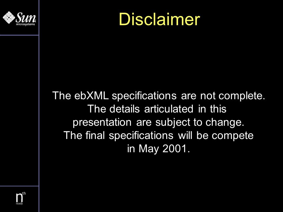 ebXML Timetable Sept 1999ebXML Commissioned -- Canberra Nov 1999First Meeting – San Jose May 2000Requirements document -- Brussels Nov 2000Message Service beta - Tokyo Feb 2001Technical Architecture - Vancouver Mar 2001All specs in review May 2001All specs released - Vienna