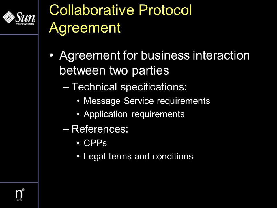 Collaborative Protocol Agreement Agreement for business interaction between two parties –Technical specifications: Message Service requirements Application requirements –References: CPPs Legal terms and conditions