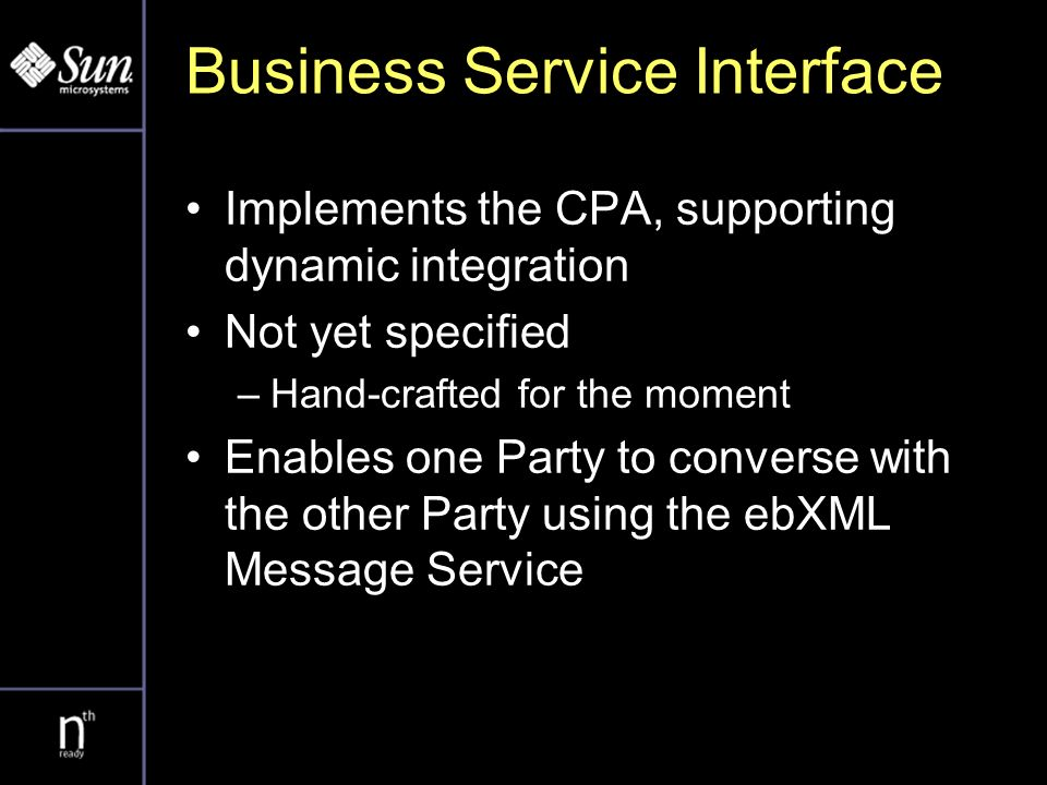 Business Service Interface Implements the CPA, supporting dynamic integration Not yet specified –Hand-crafted for the moment Enables one Party to converse with the other Party using the ebXML Message Service