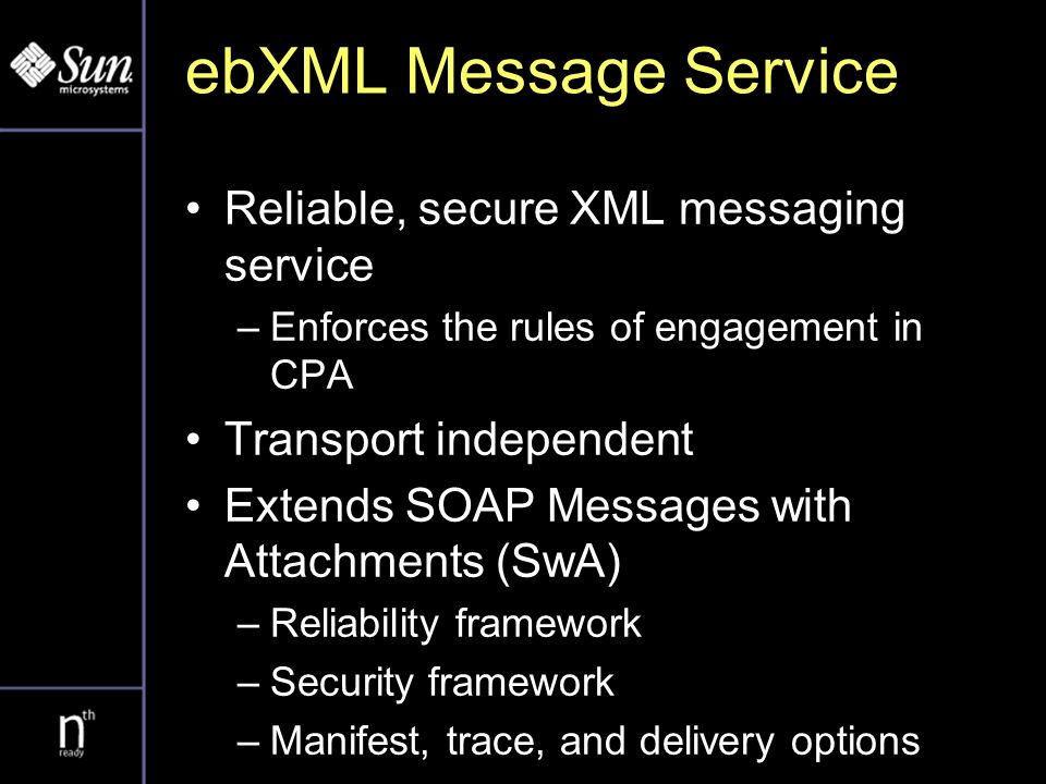 ebXML Message Service Reliable, secure XML messaging service –Enforces the rules of engagement in CPA Transport independent Extends SOAP Messages with Attachments (SwA) –Reliability framework –Security framework –Manifest, trace, and delivery options