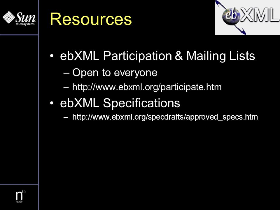 Resources ebXML Participation & Mailing Lists –Open to everyone –  ebXML Specifications –