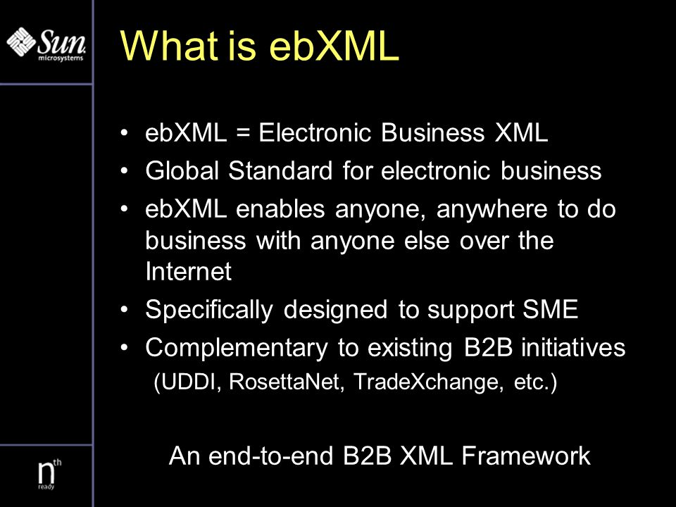 What is ebXML ebXML = Electronic Business XML Global Standard for electronic business ebXML enables anyone, anywhere to do business with anyone else over the Internet Specifically designed to support SME Complementary to existing B2B initiatives (UDDI, RosettaNet, TradeXchange, etc.) An end-to-end B2B XML Framework