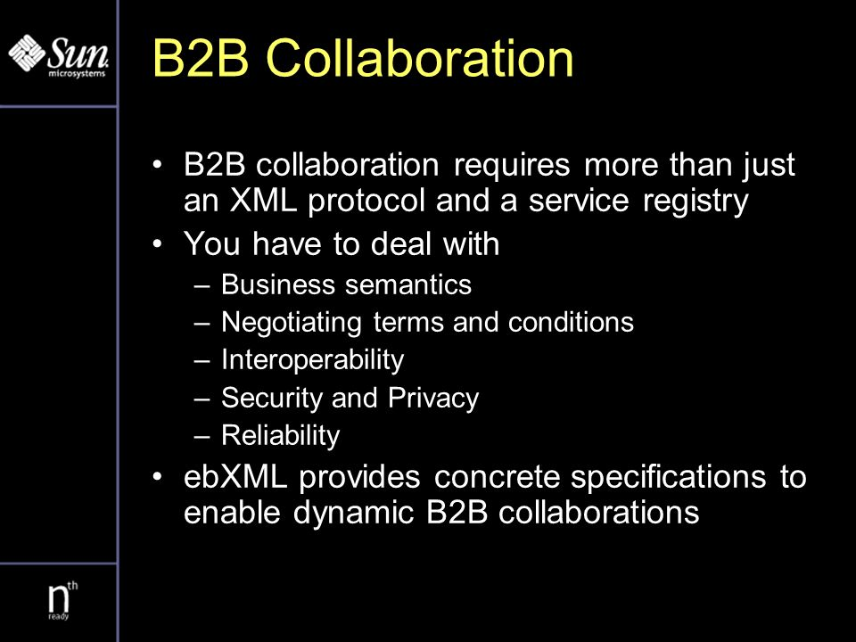 B2B Collaboration B2B collaboration requires more than just an XML protocol and a service registry You have to deal with –Business semantics –Negotiating terms and conditions –Interoperability –Security and Privacy –Reliability ebXML provides concrete specifications to enable dynamic B2B collaborations