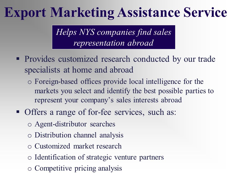 Provides customized research conducted by our trade specialists at home and abroad o Foreign-based offices provide local intelligence for the markets you select and identify the best possible parties to represent your companys sales interests abroad Offers a range of for-fee services, such as: o Agent-distributor searches o Distribution channel analysis o Customized market research o Identification of strategic venture partners o Competitive pricing analysis Export Marketing Assistance Service Helps NYS companies find sales representation abroad
