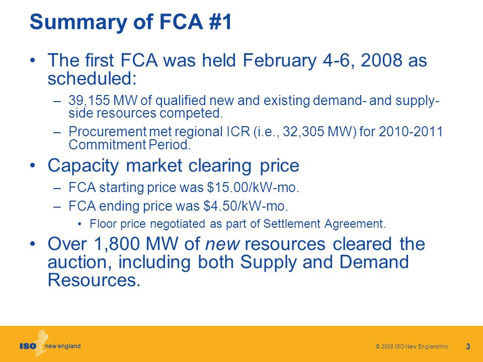 3 Summary of FCA #1 The first FCA was held February 4-6, 2008 as scheduled: –39,155 MW of qualified new and existing demand- and supply- side resources competed.